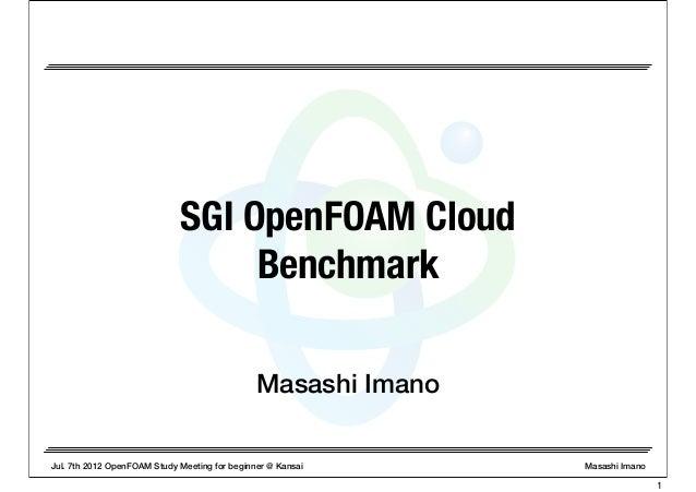 Jul. 7th 2012 OpenFOAM Study Meeting for beginner @ Kansai Masashi Imano Masashi Imano SGI OpenFOAM Cloud Benchmark 1