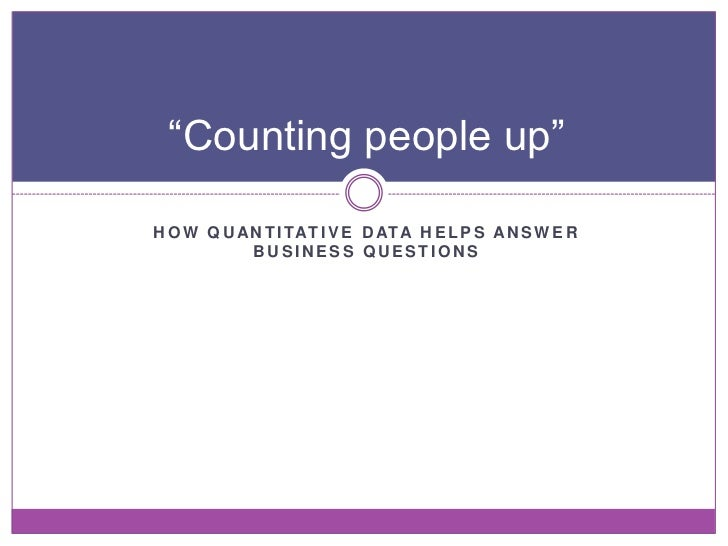 """Counting people up""H O W Q U A N T I TAT I V E D ATA H E L P S A N S W E R            BUSINESS QUESTIONS"