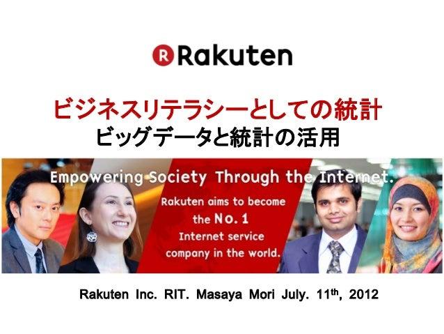 ビジネスリテラシーとしての統計   ビッグデータと統計の活用 Rakuten Inc. RIT. Masaya Mori July. 11 th , 2012