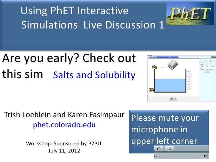 Using PhET Interactive    Simulations Live Discussion 1Are you early? Check outthis sim Salts and SolubilityTrish Loeblein...