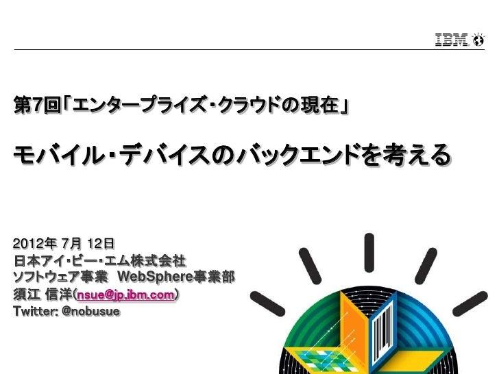 第7回「エンタープライズ・クラウドの現在」モバイル・デバイスのバックエンドを考える2012年 7月 12日日本アイ・ビー・エム株式会社ソフトウェア事業 WebSphere事業部須江 信洋(nsue@jp.ibm.com)Twitter: @no...