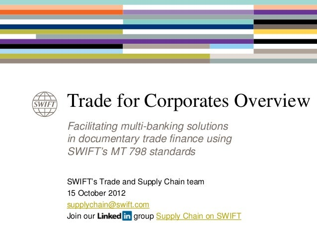 Trade Finance for CorporatesFacilitating multi-banking solutionsin documentary trade financeSWIFT's Trade and Supply Chain...