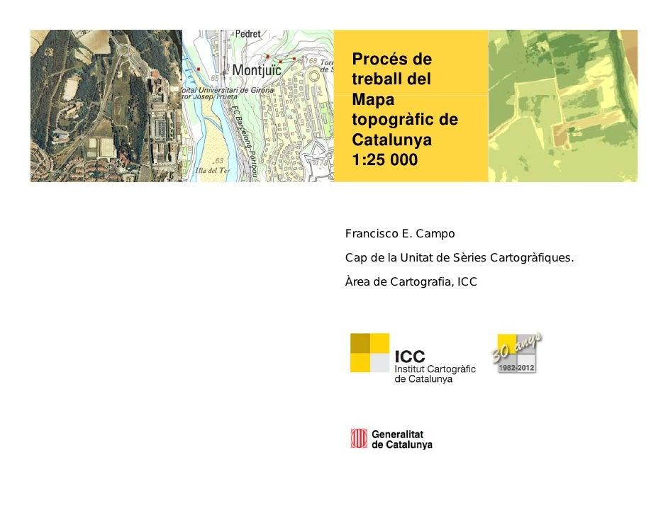 Procés de treball del Mapa topogràfic de Catalunya 1:25 000Francisco E. CampoCap de la Unitat de Sèries Cartogràfiques.Àre...