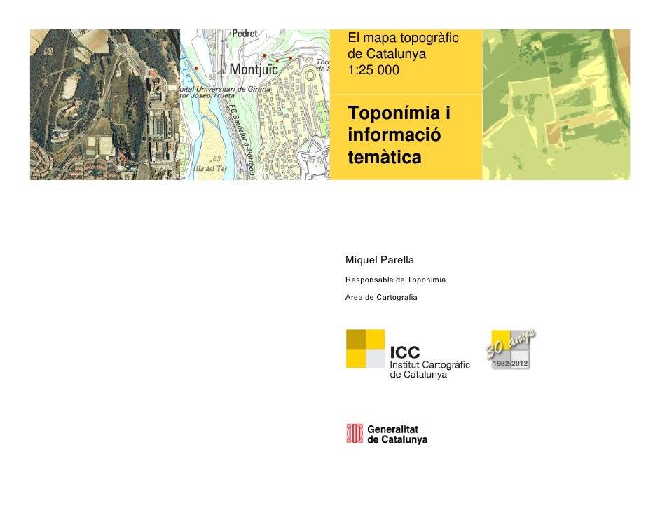 El mapa topogràficde Catalunya1:25 000Toponímia iinformaciótemàticaMiquel ParellaResponsable de ToponímiaÀrea de Cartografia