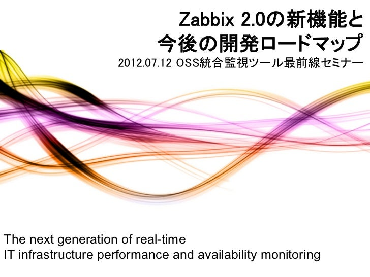 Zabbix 2.0の新機能と                           今後の開発ロードマップ                    2012.07.12 OSS統合監視ツール最前線セミナーThe next generation...