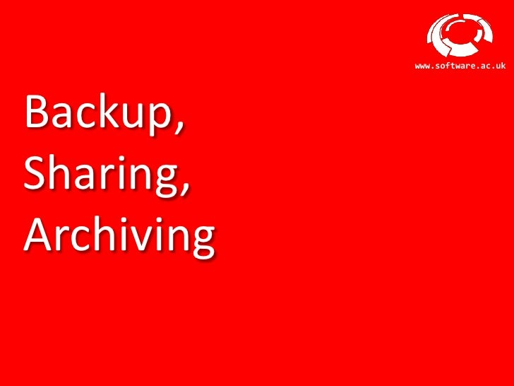 www.software.ac.ukBackup,Sharing,Archiving       Software Sustainability Institute