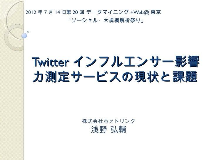 2012 年 7 月 14 日第 20 回 データマイニング +Web@ 東京           「ソーシャル・大規模解析祭り」 Twitter インフルエンサー影響 力測定サービスの現状と課題                株式会社ホットリ...