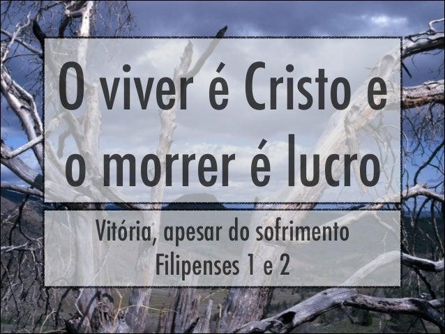 O viver é Cristo eo morrer é lucroVitória, apesar do sofrimentoFilipenses 1 e 2
