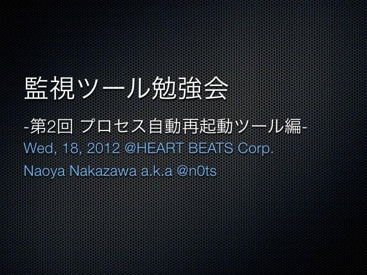 監視ツール勉強会-第2回 プロセス自動再起動ツール編-Wed, 18, 2012 @HEART BEATS Corp.Naoya Nakazawa a.k.a @n0ts