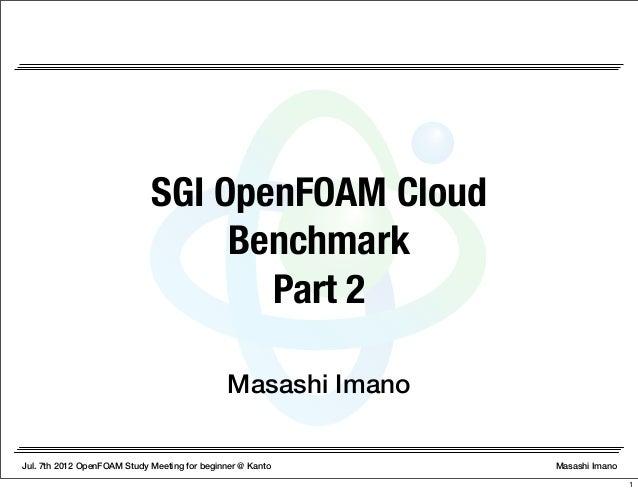 Jul. 7th 2012 OpenFOAM Study Meeting for beginner @ Kanto Masashi Imano Masashi Imano SGI OpenFOAM Cloud Benchmark Part 2 1
