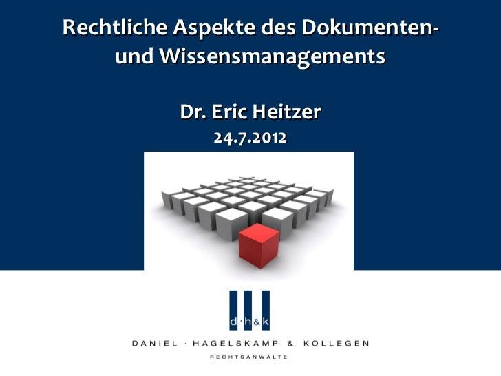 Rechtliche Aspekte des Dokumenten-    und Wissensmanagements          Dr. Eric Heitzer             24.7.2012
