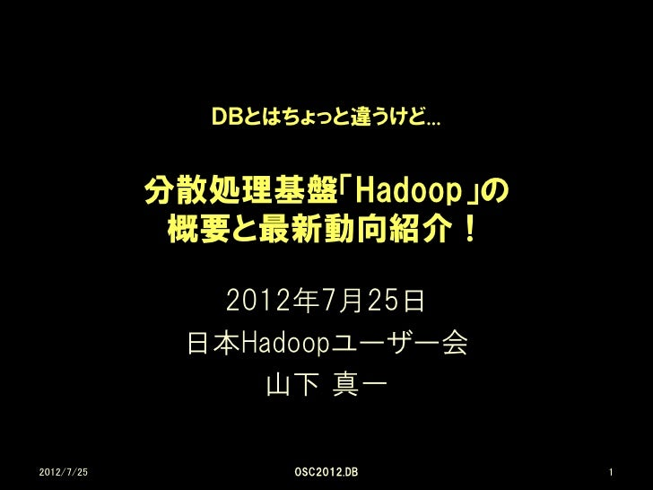 DBとはちょっと違うけど...            分散処理基盤「Hadoop」の             概要と最新動向紹介!              2012年7月25日             日本Hadoopユーザー会       ...