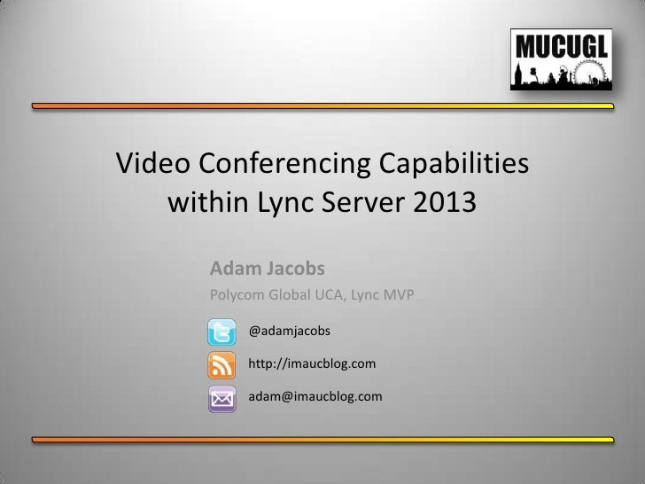 Video Conferencing Capabilities    within Lync Server 2013       Adam Jacobs       Polycom Global UCA, Lync MVP           ...