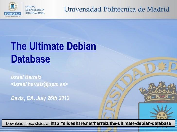The Ultimate Debian  Database  Israel Herraiz  <israel.herraiz@upm.es>  Davis, CA, July 26th 2012Download these slides at ...