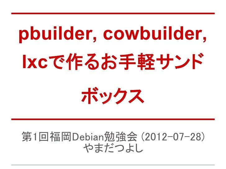 pbuilder, cowbuilder,lxcで作るお手軽サンド        ボックス第1回福岡Debian勉強会 (2012-07-28)       やまだつよし