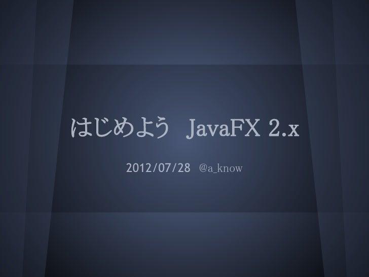 はじめよう JavaFX 2.x   2012/07/28 @a_know