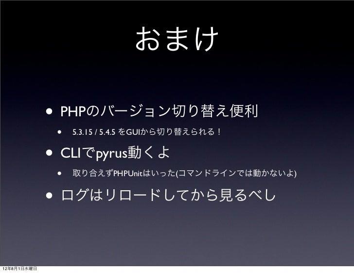 おまけ             • PHPのバージョン切り替え便利                 • 5.3.15 / 5.4.5 をGUIから切り替えられる!             •    CLIでpyrus動くよ           ...
