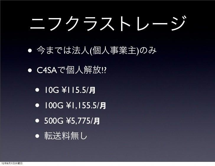 ニフクラストレージ             • 今までは法人(個人事業主)のみ             • C4SAで個人解放!?              • 10G ¥115.5/月              • 100G ¥1,155.5...