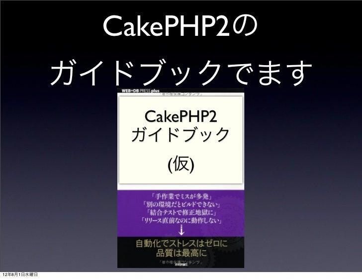 CakePHP2の             ガイドブックでます                CakePHP2               ガイドブック                  (仮)12年8月1日水曜日