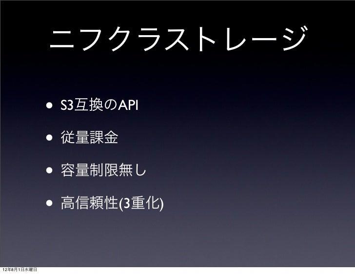 ニフクラストレージ             • S3互換のAPI             • 従量課金             • 容量制限無し             • 高信頼性(3重化)12年8月1日水曜日