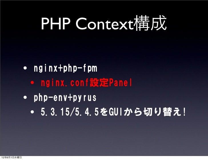 PHP Context構成       •nginx+php-fpm       •nginx.conf設定Panel       •php-env+pyrus       •5.3.15/5.4.5をGUIから切り替え!12年8月1日水曜日