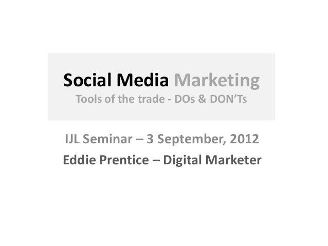 Social Media Marketing Tools of the trade - DOs & DON'Ts IJL Seminar – 3 September, 2012 Eddie Prentice – Digital Marketer
