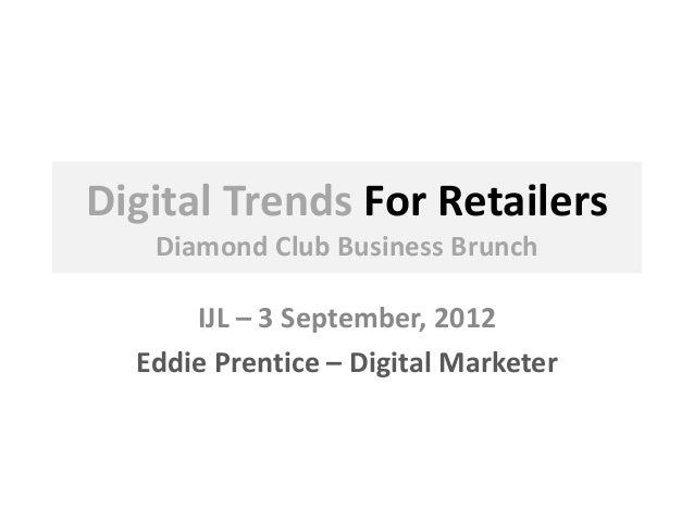 Digital Trends For Retailers Diamond Club Business Brunch IJL – 3 September, 2012 Eddie Prentice – Digital Marketer