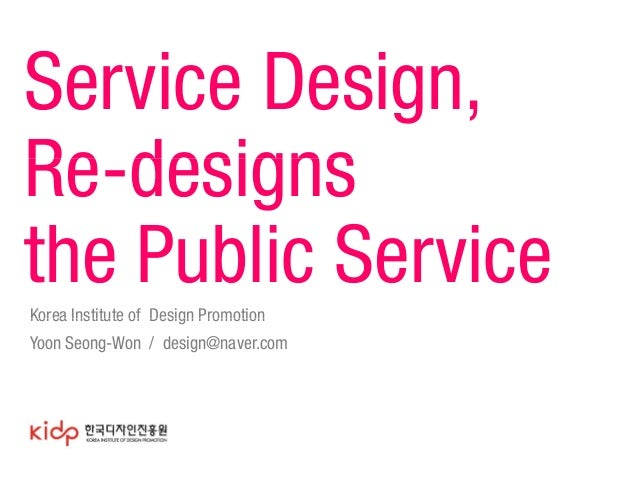 Service Design, Re-designs the Public Service Korea Institute of Design Promotion Yoon Seong-Won / design@naver.com