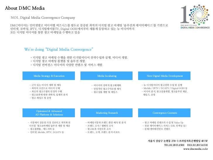 About DMC Media  NO1. Digital Media Convergence Company DMC미디어는 인터넷광고 미디어렙 비즈니스를 필두로 검증된 최적의 디지털 광고 마케팅 '솔루션과 데이터베이스'를 기반으...
