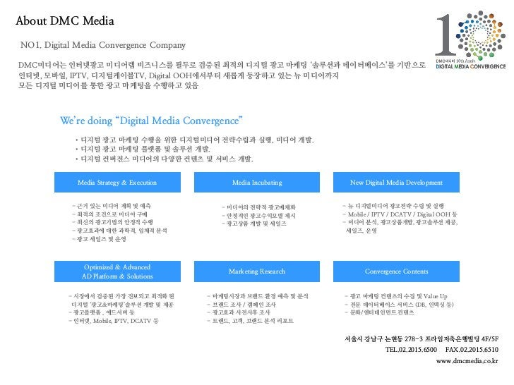 About DMC MediaNO1. Digital Media Convergence CompanyDMC미디어는 인터넷광고 미디어렙 비즈니스를 필두로 검증된 최적의 디지털 광고 마케팅 '솔루션과 데이터베이스'를 기반으로인터...