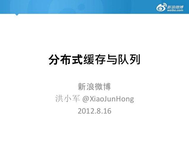 分布式缓存与队列 新浪微博 洪小军 @XiaoJunHong 2012.8.16