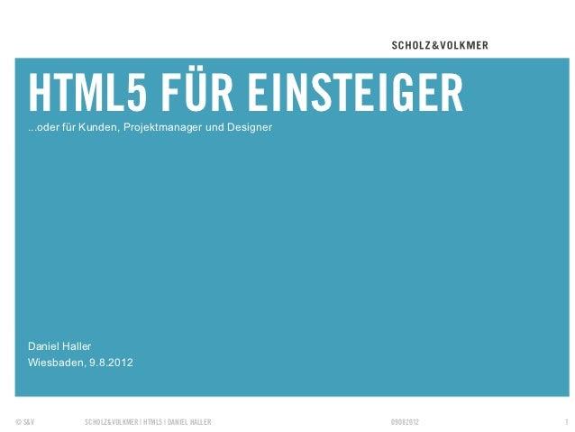 HTML5 FÜR EINSTEIGER   ...oder für Kunden, Projektmanager und Designer   Daniel Haller   Wiesbaden, 9.8.2012© S&V         ...