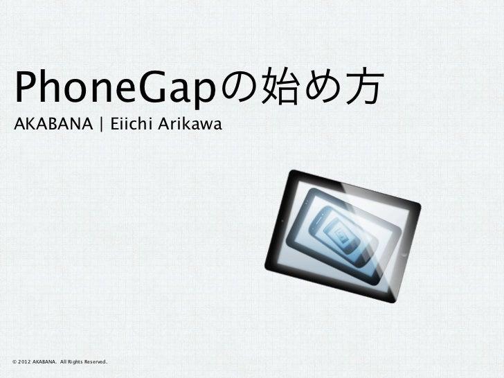 PhoneGapの始め方AKABANA   Eiichi Arikawa© 2012 AKABANA. All Rights Reserved.