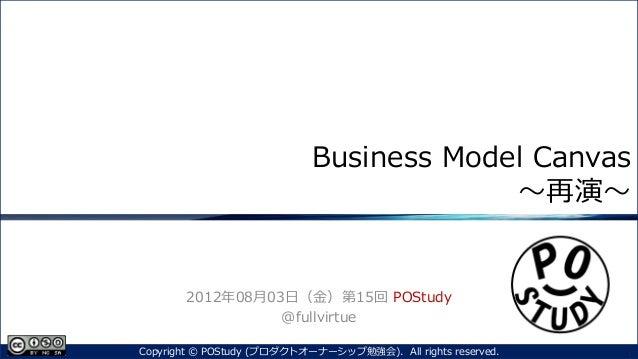 Business Model Canvas~再演~2012年08月03日(金)第15回 POStudy@fullvirtue1Copyright © POStudy (プロダクトオーナーシップ勉強会). All rights reserved.