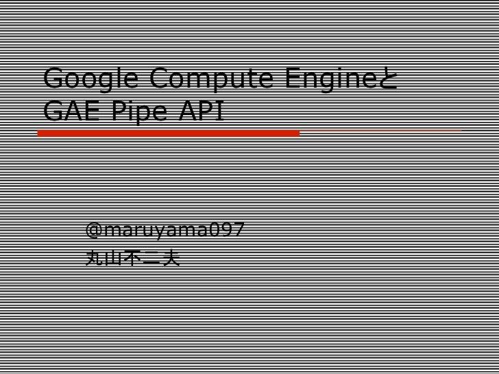 Google Compute EngineとGAE Pipe API  @maruyama097  丸山不二夫