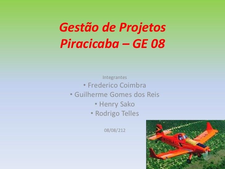 Gestão de ProjetosPiracicaba – GE 08          Integrantes     • Frederico Coimbra • Guilherme Gomes dos Reis          • He...