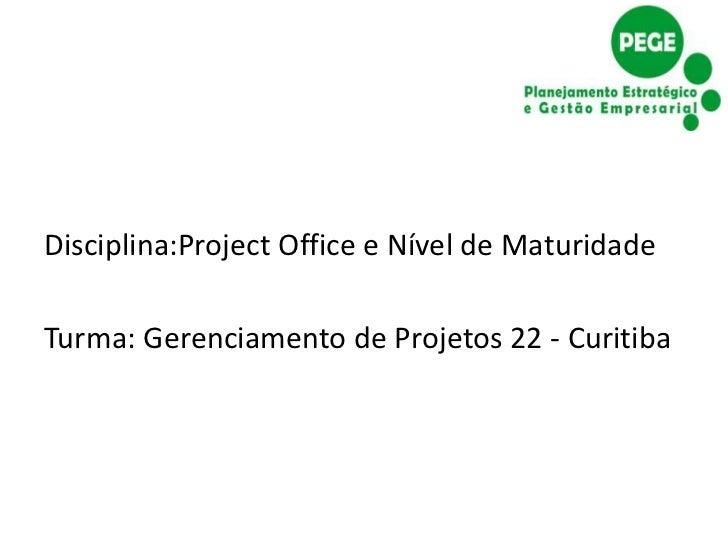 Disciplina:Project Office e Nível de MaturidadeTurma: Gerenciamento de Projetos 22 - Curitiba