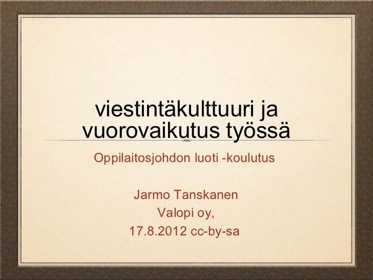 viestintäkulttuuri javuorovaikutus työssä Oppilaitosjohdon luoti -koulutus        Jarmo Tanskanen            Valopi oy,   ...
