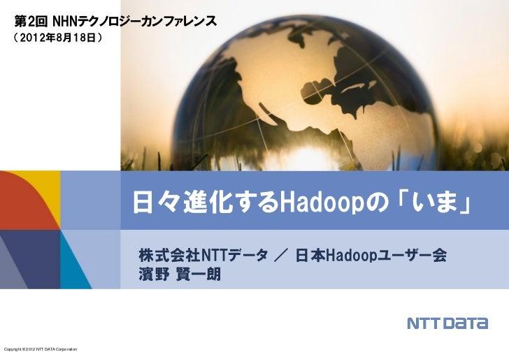 第2回 NHNテクノロジーカンファレンス    (2012年8月18日)                                        日々進化するHadoopの 「いま」                            ...