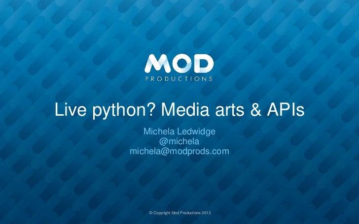 Live python? Media arts & APIs            Michela Ledwidge                @michela         michela@modprods.com           ...