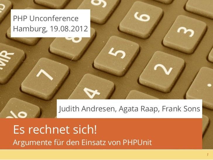 PHP UnconferenceHamburg, 19.08.2012            Judith Andresen, Agata Raap, Frank SonsEs rechnet sich!Argumente für den Ei...