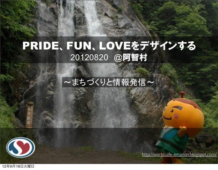 PRIDE、FUN、LOVEをデザインする              20120820 @阿智村              ~まちづくりと情報発信~                          http://worldcafe-emano...