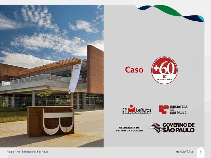 CasoProjeto + 60 | Biblioteca de São Paulo          Instituto Tellus   1