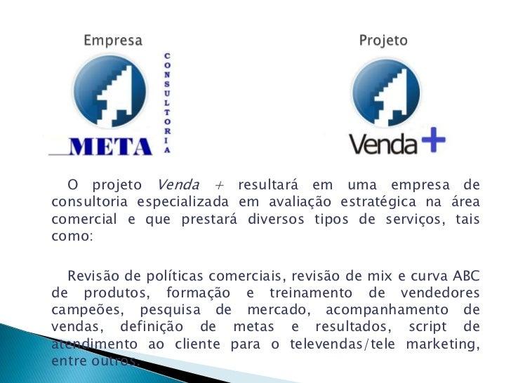 O projeto Venda + resultará em uma empresa deconsultoria especializada em avaliação estratégica na áreacomercial e que pre...