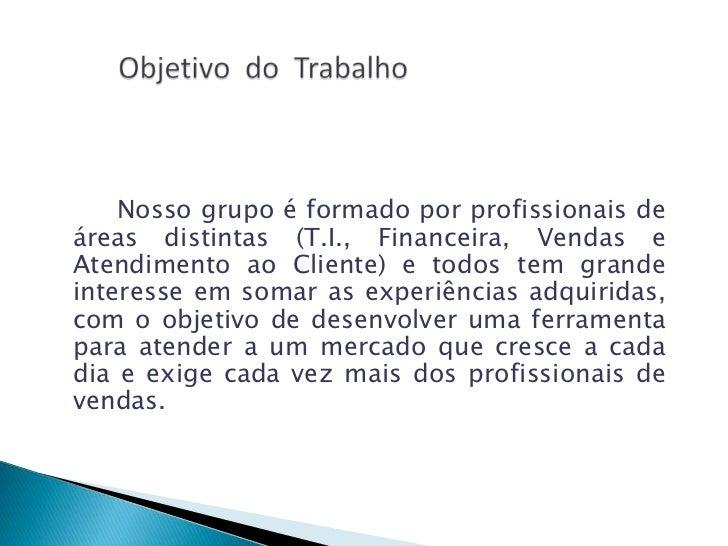 Nosso grupo é formado por profissionais deáreas distintas (T.I., Financeira, Vendas eAtendimento ao Cliente) e todos tem g...