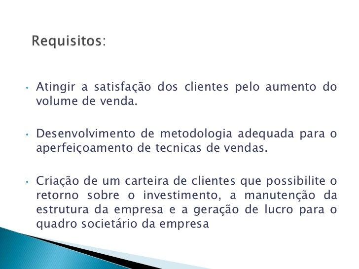•   Atingir a satisfação dos clientes pelo aumento do    volume de venda.•   Desenvolvimento de metodologia adequada para ...