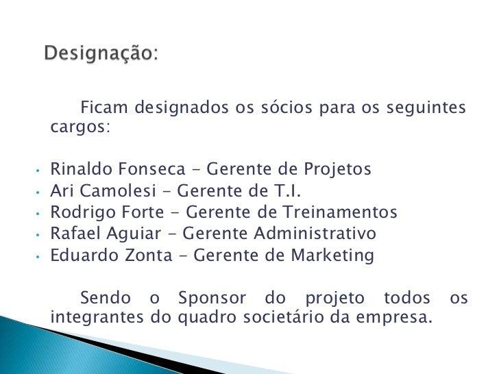 Ficam designados os sócios para os seguintes    cargos:•   Rinaldo Fonseca - Gerente de Projetos•   Ari Camolesi - Gerente...