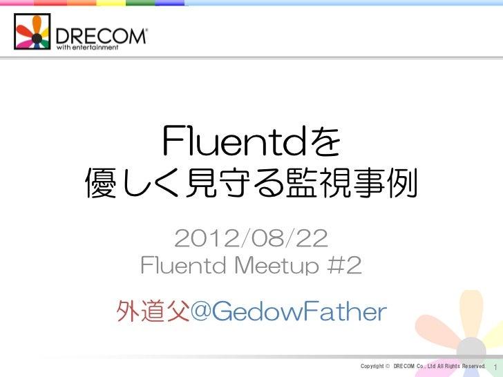 Fluentdを優しく見守る監視事例    2012/08/22 Fluentd Meetup #2外道父@GedowFather                 Copyright © DRECOM Co., Ltd All Rights R...