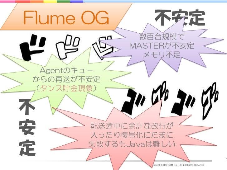 Flume OG             不安定               数百台規模で              MASTERが不安定                メモリ不足 Agentのキューからの再送が不安定(タンス貯金現象)不安  ...