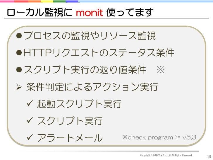 ローカル監視に monit 使ってます プロセスの監視やリソース監視 HTTPリクエストのステータス条件 スクリプト実行の返り値条件 ※  条件判定によるアクション実行   起動スクリプト実行   スクリプト実行   アラートメー...